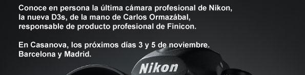 Conoce en persona la última cámara profesional de Nikon,  la nueva D3s, de la mano de Carlos Ormazábal,   responsable de producto profesional de Finicon.   En Casanova, los próximos días 3 y 5 de noviembre.  Barcelona y Madrid.